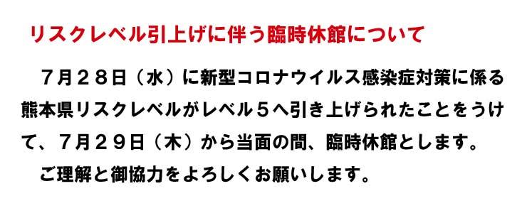 リスクレベル引上げに伴う臨時休館について 7月28日(水)に新型コロナウイルス感染症対策に係る熊本県リスクレベルがレベル5へ引き上げられたことをうけて、7月29日(木)から当面の間、臨時休館とします。ご理解と御協力をよろしくお願いします。