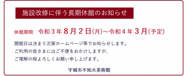施設改修に伴う長期休館のお知らせ 休館期間 令和3年8月2日(月)~令和4年3月(予定) 開館日は決まり次第ホームぺージ等でお知らせします。ご利用の皆さまにはご不便をおかけしますが、ご理解の程よろしくお願い申し上げます。 宇城市不知火美術館